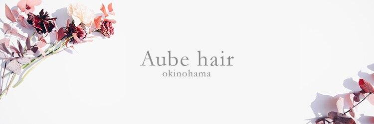 オーヴ ヘア 沖浜店 Aube HAIRのサロンヘッダー