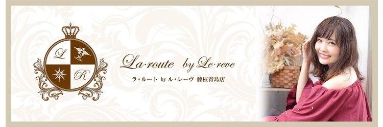 ラルート バイ ルレーヴ 藤枝青島店(La route by Le reve)のサロンヘッダー