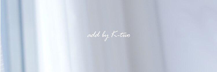 アッド バイ ケーツー(add by K-two)のサロンヘッダー
